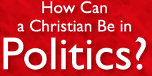 How Can a Christian Be in Politics?